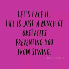 let's face it, life is just a bunch of obstacles preventing you from sewing My Sewing Room, Sewing Art, Sewing Rooms, Sewing Crafts, Sewing Projects, Sewing Patterns, Diy Crafts, Sewing Humor, Quilting Quotes