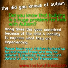 As people on the autism spectrum have social delays and difficulties they often become victims to bullying and teasing as they are unable to pick up social ques like sarcasm and jokes, ASD (autism specrum disorder) individuals are literal thinkers.