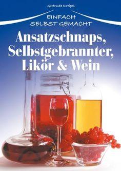 Ansatzschnaps, Selbstgebrannter, Likör & Wein: Einfach selbst gemacht: Amazon.de: Gertrude Kreipel: Bücher