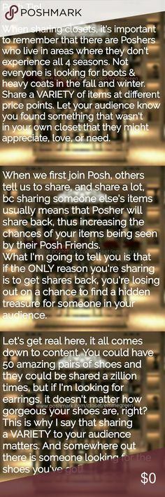 Posh Tip! Sharing Closets There are no rules in fashion, there are no limits to sharing Posh Compliant closets!  Seasons don't exist online, and they definitely don't exist in the real world. It's almost November and I'm still in shorts and sandals, while others are in fleece leggings, boots and sweaters.  Remember to share different things to your Posh Friends, not just things that are relevant to you. Your audience will appreciate it! Other