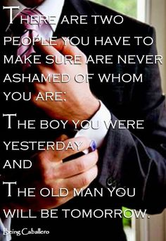 Gentleman's Quote: There are two people you have to make sure are never ashamed of whom you are; the boy you were yesterday and the old man you will be tomorrow. -Being Caballero-