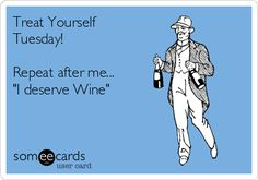 Treat Yourself Tuesday! Repeat after me... 'I deserve Wine'.