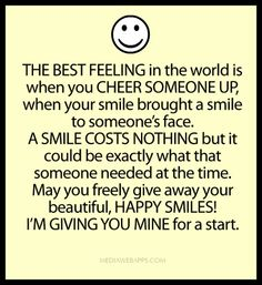 The best feeling in the world is when you cheer someone up, when your smile brought a smile to someone's face.  A smile costs nothing but it could be exactly what that someone needed at the time.  May you freely give away your beautiful, happy smiles! I'm giving you mine for a start. ~unknown