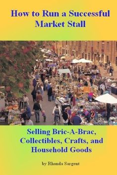 How to Run a Successful Market Stall: The Complete Guide to selling Bric-a-Brac, Collectables, Crafts, and Household Goods by Rhonda Sargent, http://www.amazon.com/dp/B00BCKS5H2/ref=cm_sw_r_pi_dp_PiRgrb1S1FZKQ