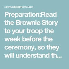 Preparation:Read the Brownie Story to your troop the week before the ceremony, so they will understand the meaning of the ceremony. (Brownie Story can be found in the Brownie Handbook)  Formation: A Brownie Girl Scout goes to the bridge and calls out the name of a Daisy Girl Scout . the Daisy Girl Scout goes to her leader to receive her Ending Certificate. Then she goes over the bridge and enters the Brownie Circle. (we will give them the new uniform here) Continue this until every Daisy…