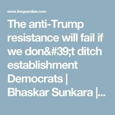 The anti-Trump resistance will fail if we don't ditch establishment Democrats | Bhaskar Sunkara | Opinion | The Guardian