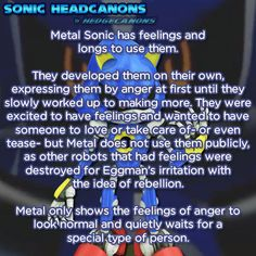 Metal Sonic has feelings and longs to use them. They developed them on their own, expressing then by anger at first until they slowly worked up to making more. They were excited to have feelings and wanted to have someone to love or take care of- or...