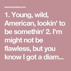 1. Young, wild, American, lookin' to be somethin'  2. I'm might not be flawless, but you know I got a diamond heart 💖  3. Girls playin' bad 'cause it doesn't pay to be ~good~  4. Tearing up the gravel, watch you unravel, now it's a party  5. Light me up and breathe in  6. Every part of my aching heart needs you more than the angels do  7. Heaven's not ready for you  8. I promised I wouldn't say goodbye  9. Too lit tonight, prayin' on the moonlight 🌌  10. I crave a real wild man, I'm strung…