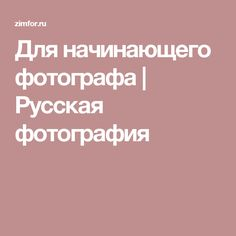 Для начинающего фотографа | Русская фотография