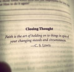 Faith is the art of holding on to things in spite of your changing moods and circumstances. - C. S. Lewis.