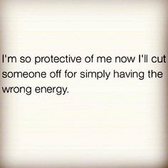 I'm so protective of me now. I'll cut someone off for simply having the wrong energy.