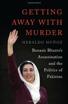 Getting Away with Murder: Benazir Bhutto's Assassination and the Politics of Pakistan by Heraldo Muñoz,