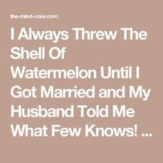 I Always Threw The Shell Of Watermelon Until I Got Married and My Husband Told Me What Few Knows! - The Mind Core