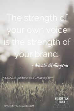 The strength of your own voice is the strength of your brand. From Wisdom Talk Radio podcast  with Nicola Millington of FPComms and hosts Laurie Seymour and Carolyn Turner: Business as a Creative expression  http://wisdomtalkradio.podbean.com/e/conversation-with-nicola-millington-business-as-a-creative-form/?token=20b44d9f8952b2996f9dbd7e8390d59b
