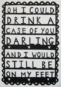 You're in my blood, you're my holy wine  You taste so bitter and so sweet  Oh I could drink a case of you, darling,  And still be on my feet.