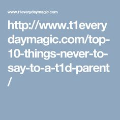 http://www.t1everydaymagic.com/top-10-things-never-to-say-to-a-t1d-parent/