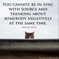 You cannot be in sync with source and thinking of somebody negatively at the same time.