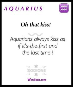 Aquarius so true because you never know when the last kiss will be the last kiss.  My last experience I never would have imagine it would be our last kiss for all 3 of us  and life goes on