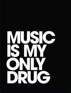 Music is my only drug.