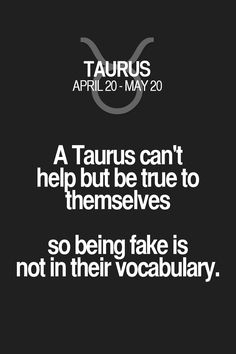 A Taurus can't help but be true to themselves so being fake is not in their vocabulary. Taurus | Taurus Quotes | Taurus Zodiac Signs