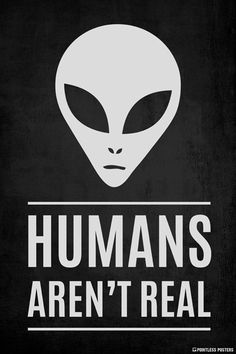 Humans Aren't Real Poster – Pointless Posters Arte Alien, Alien Art, Alien Aesthetic, Aliens And Ufos, Paranormal, Funny Quotes, Creatures, Signs, Cool Stuff