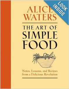The Art of Simple Food: Notes, Lessons, and Recipes from a Delicious Revolution: Alice Waters, Patricia Curtan, Kelsie Kerr, Fritz Streiff: ...