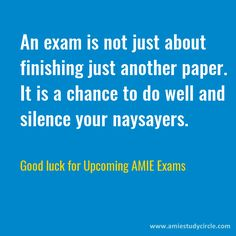 An exam is not just about finishing just another paper. It is a chance to do well and silence your naysayers. Good luck for upcoming AMIE exams. (www.amiestudycircle.com)