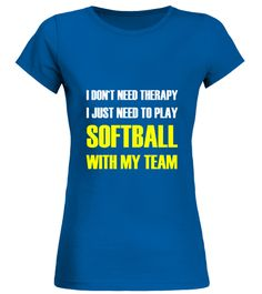 "# I DON'T NEED THERAPY ... .  ... I JUST NEED TO PLAY SOFTBALL WITH MY TEAM!Special Offer, not available in storesComes in a variety of styles and coloursBuy yours now before it is too late!Secured payment via Visa / Mastercard / PayPal / SOFORT / GiropayHow to place an order?1. Choose your style and color2. Click on ""Buy it now""3. Choose the size and the quantity4. Add your delivery address 5. And that's it!"