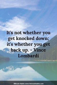 It's not whether you get knocked down; it's whether you get back up. - Vince Lombardi 5minutehabits.com