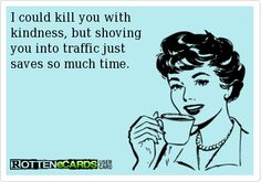 I could kill you with kindness, but shoving you into traffic just saves so much time.