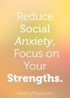 Social anxiety can make us focus on all of our perceived weaknesses. By shifting our focus to our strengths, we can diminish social anxiety.  www.HealthyPlace.com