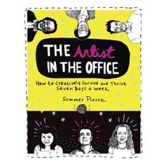 The Artist in the Office: How to Creatively Survive and Thrive Seven Days a Week