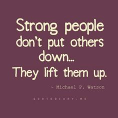 Strong people don't put others down...They lift them up. YES!!! Leaders should take every opportunity to BUILD UP instead of tear down, blame and make excuses.