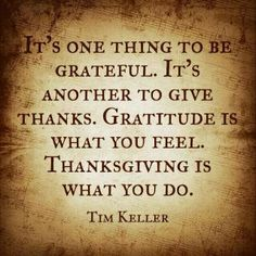 """""""It's one thing to be grateful. Gratitude is what you feel. Thanksgiving is what you do. Grateful Vs Thankful, Thankful Quotes, Gratitude Quotes, Tim Keller Quotes, Timothy Keller, Literary Quotes, Spiritual Quotes, Christian Quotes, Cool Words"""