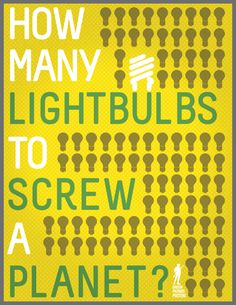 """How many light bulbs to screw a planet?"" (Source:greenpatriotposters.org)  This is a witty poster that expresses that some sources of energy are harmful to the environment."