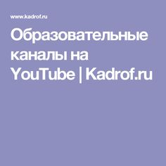 Образовательные каналы на YouTube   Kadrof.ru