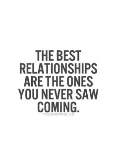 the best relationships are the ones you never saw coming never, ever saw it.