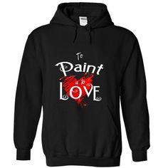To Paint is to Love Thats my LOVE T Shirts, Hoodies. Get it here ==► https://www.sunfrog.com/No-Category/To-Paint-is-to-Love-That-Black-18987667-Hoodie.html?41382 $39