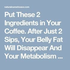 Put These 2 Ingredients in Your Coffee. After Just 2 Sips, Your Belly Fat Will Disappear And Your Metabolism Will Be Faster Than Ever! - Natural Cures House
