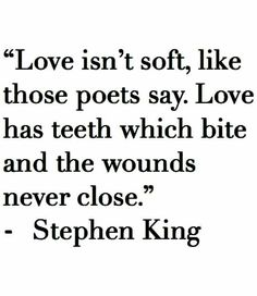 Love isn't soft, like the poets say. Love has teeth which bite and the wounds never close ~ Stephen King Great Quotes, Quotes To Live By, Me Quotes, Inspirational Quotes, Qoutes, Random Quotes, Angst Quotes, Stephen King Quotes, Jm Barrie