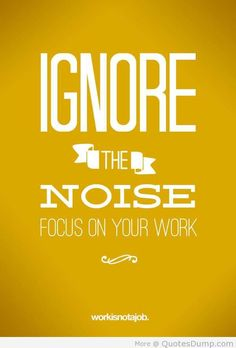 Ignore the noise -- focus on your work