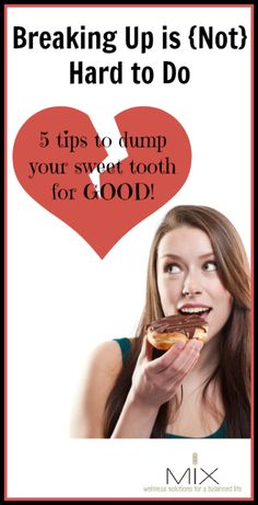 Breaking Up is {Not} Hard to Do 5 Tips to Dump Your Sweet Tooth for GOOD!   www.mixwellness.com