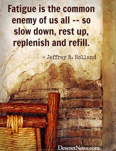 & is the common enemy of us all?so slow down, rest up, replenish and refill.& Read a summary of Elder Holland& October 2013 general conference talk. Conference Talks, General Conference, Lds Quotes, Quotable Quotes, Mormon Quotes, Lds Memes, Gospel Quotes, Peace Quotes, Motivational Quotes
