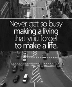 ---------------------------------------------------NEVER GET SO BUSY MAKING A LIVING THAT YOU FORGET TO MAKE A LIFE