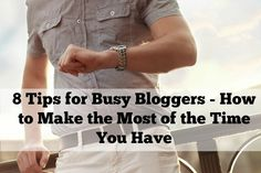 8 Tips for Busy Bloggers - How to Make the Most of the Time You Have
