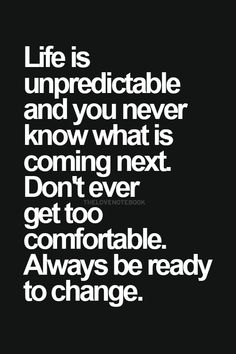 Life is unpredictable and you never know what is coming next.  Don't ever get too comfortable. Always be ready to change.