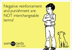 Funny Somewhat Topical Ecard: Negative reinforcement and punishment are NOT interchangeable terms!