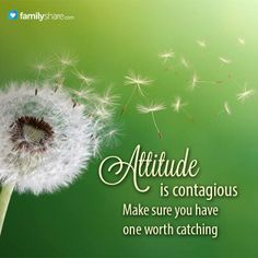 Attitude is contagious. Make sure you have one worth catching.