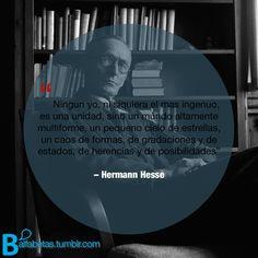 """""""Ningún yo, ni siquiera el más ingenuo, es una unidad, sino un mundo altamente multiforme, un pequeño cielo de estrellas, un caos de formas, de gradaciones y de estados, de herencias y de posibilidades"""" ― Hermann Hesse"""