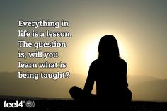Everything in life is a lesson. The question is, will you learn what is being taught?